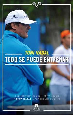 portada del libro Toni Nadal todo se puede entrenar