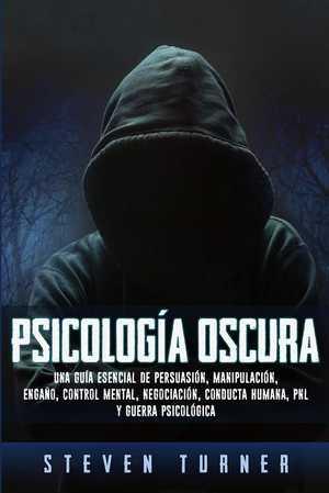 portada del libro Psicología oscura: Una guía esencial de persuasión, manipulación, engaño, control mental, negociación, conducta humana, PNL y guerra psicológica